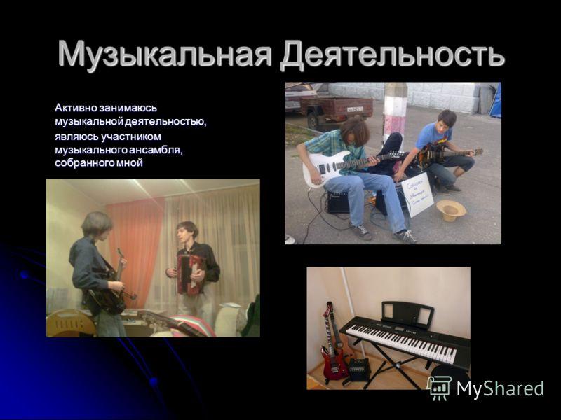 Музыкальная Деятельность Активно занимаюсь музыкальной деятельностью, являюсь участником музыкального ансамбля, собранного мной