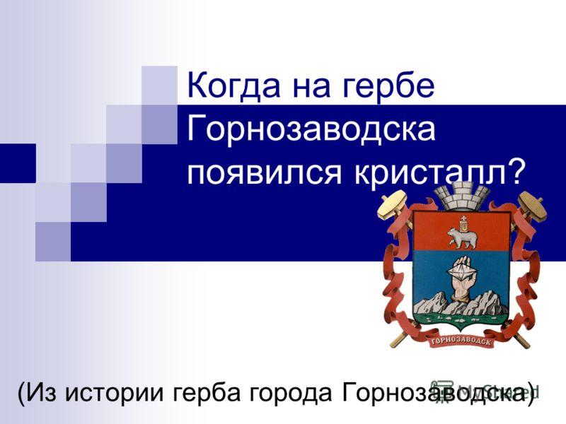 Когда на гербе Горнозаводска появился кристалл? (Из истории герба города Горнозаводска)
