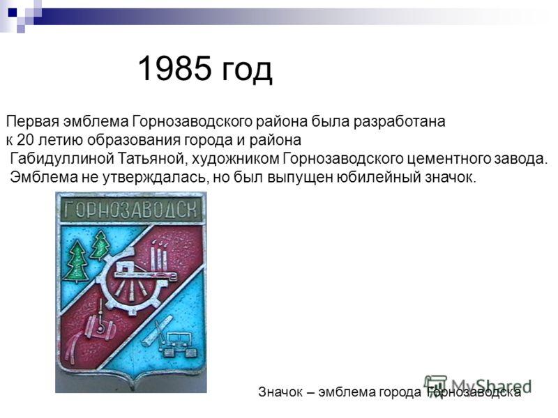 1985 год Первая эмблема Горнозаводского района была разработана к 20 летию образования города и района Габидуллиной Татьяной, художником Горнозаводского цементного завода. Эмблема не утверждалась, но был выпущен юбилейный значок. Значок – эмблема гор