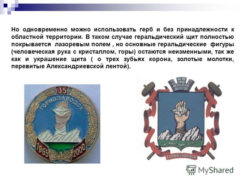 Но одновременно можно использовать герб и без принадлежности к областной территории. В таком случае геральдический щит полностью покрывается лазоревым полем, но основные геральдические фигуры (человеческая рука с кристаллом, горы) остаются неизменным