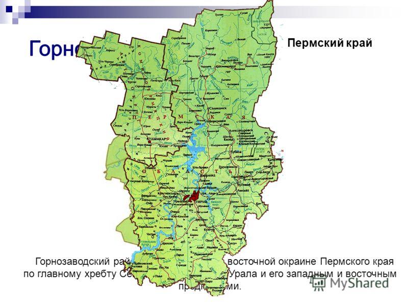 Горнозаводский район расположен на восточной окраине Пермского края по главному хребту Северного и Среднего Урала и его западным и восточным предгорьями. Пермский край