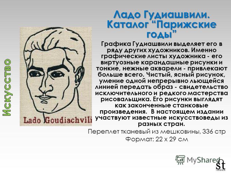 Ладо Гудиашвили. Каталог Парижские годы Графика Гудиашвили выделяет его в ряду других художников. Именно графические листы художника - его виртуозные карандашные рисунки и тонкие, нежные акварели - привлекают больше всего. Чистый, ясный рисунок, умен