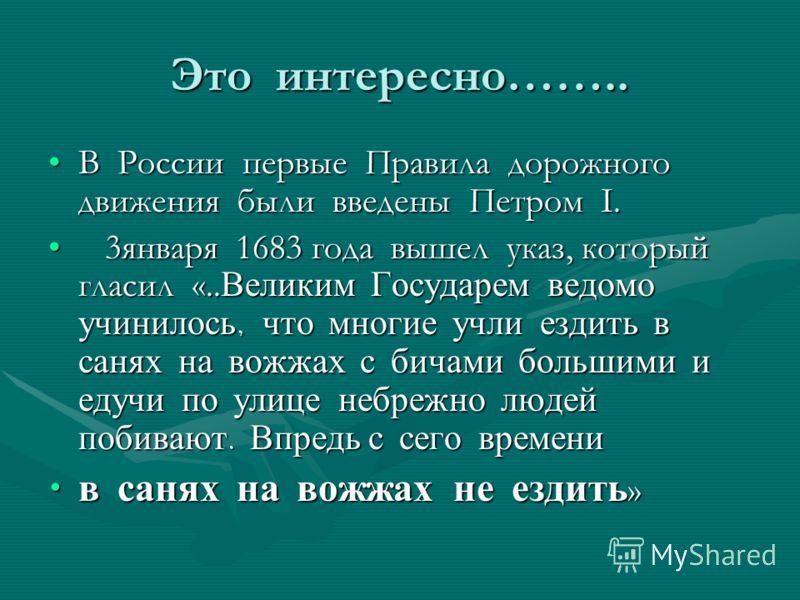 Это интересно…….. В России первые Правила дорожного движения были введены Петром I.В России первые Правила дорожного движения были введены Петром I. 3января 1683 года вышел указ, который гласил «.. Великим Государем ведомо учинилось, что многие учли