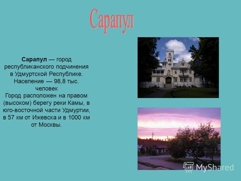Сарапул город республиканского подчинения в Удмуртской Республике. Население 98,8 тыс. человек Город расположен на правом (высоком) берегу реки Камы, в юго-восточной части Удмуртии, в 57 км от Ижевска и в 1000 км от Москвы.