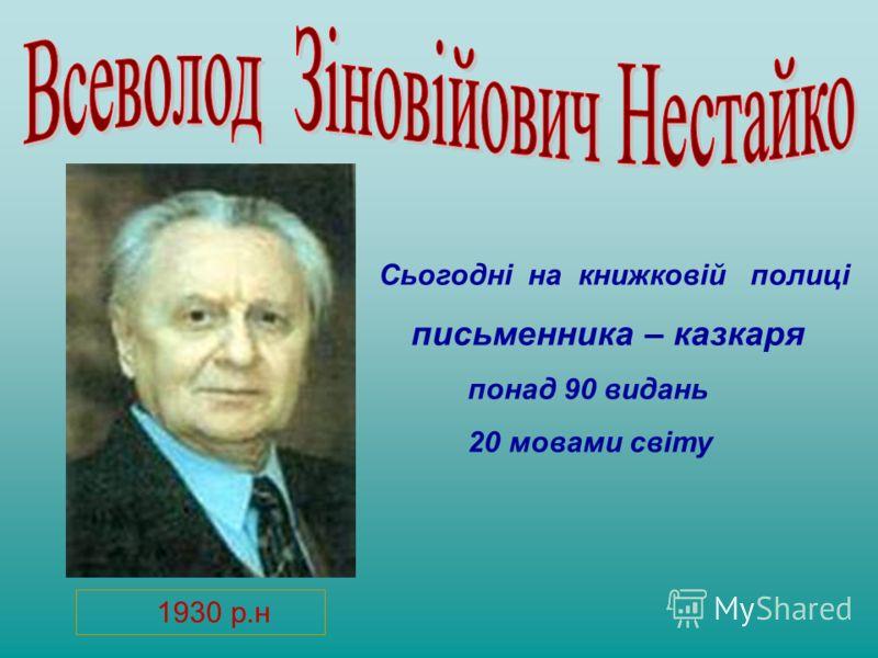 1930 р.н Сьогодні на книжковій полиці письменника – казкаря понад 90 видань 20 мовами світу