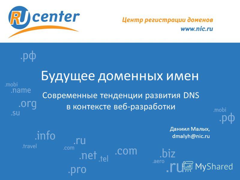 Будущее доменных имен Современные тенденции развития DNS в контексте веб-разработки Даниил Малых, dmalyh@nic.ru