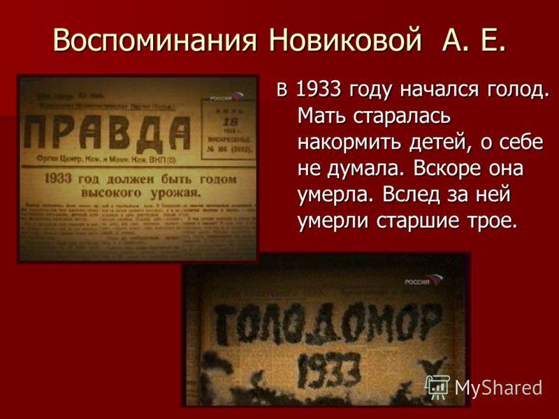 Воспоминания Новиковой А. Е. В 1933 году начался голод. Мать старалась накормить детей, о себе не думала. Вскоре она умерла. Вслед за ней умерли старшие трое.