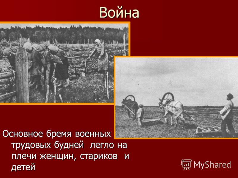 Война Основное бремя военных трудовых будней легло на плечи женщин, стариков и детей