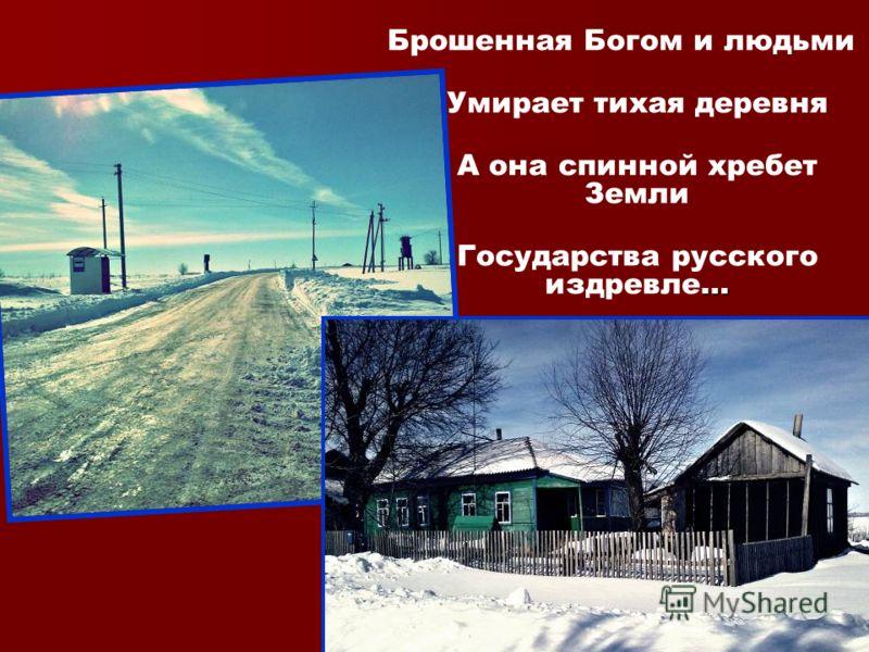 Брошенная Богом и людьми Умирает тихая деревня А она спинной хребет Земли … Государства русского издревле…