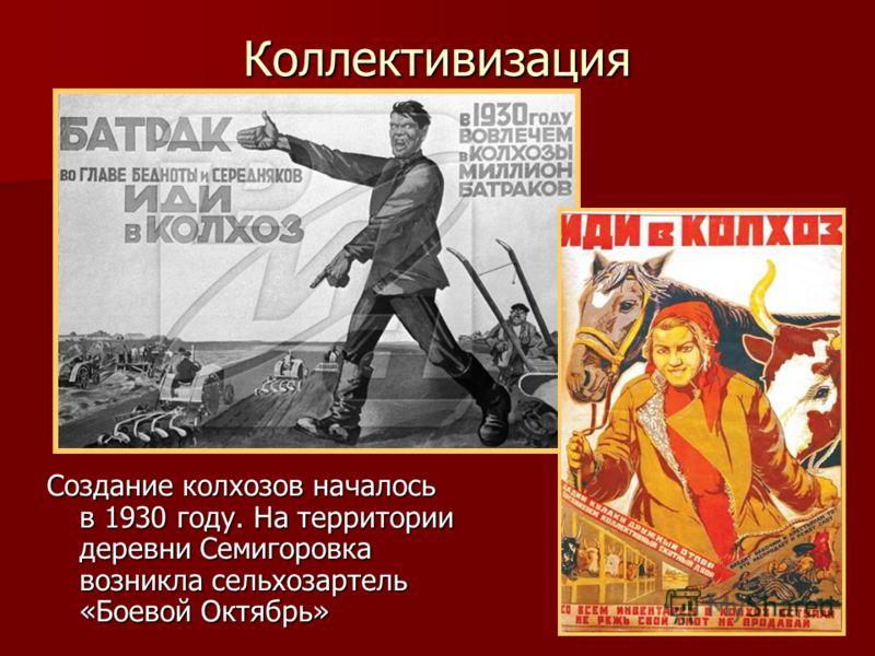 Коллективизация Создание колхозов началось в 1930 году. На территории деревни Семигоровка возникла сельхозартель «Боевой Октябрь»