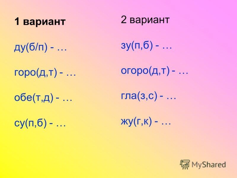 1 вариант ду(б/п) - … горо(д,т) - … обе(т,д) - … су(п,б) - … 2 вариант зу(п,б) - … огоро(д,т) - … гла(з,с) - … жу(г,к) - …