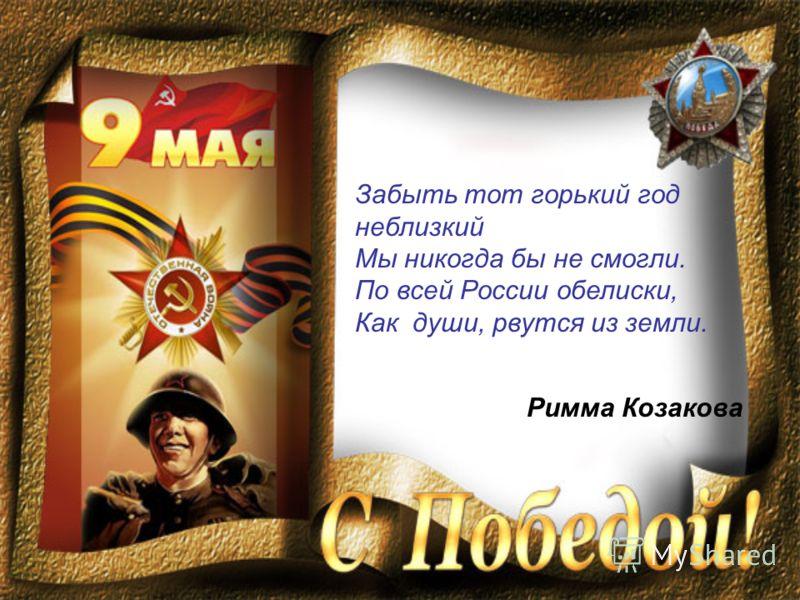 Забыть тот горький год неблизкий Мы никогда бы не смогли. По всей России обелиски, Как души, рвутся из земли. Римма Козакова