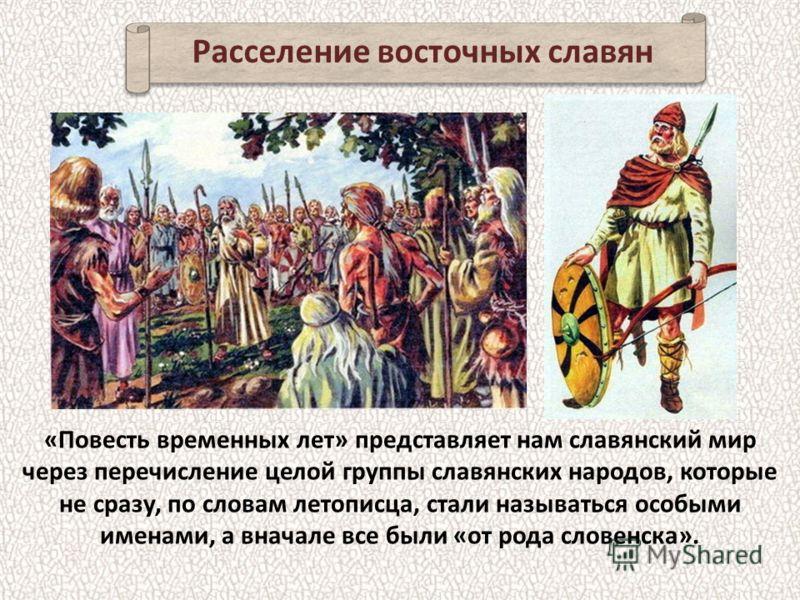 «Повесть временных лет» представляет нам славянский мир через перечисление целой группы славянских народов, которые не сразу, по словам летописца, стали называться особыми именами, а вначале все были «от рода словенска». Расселение восточных славян