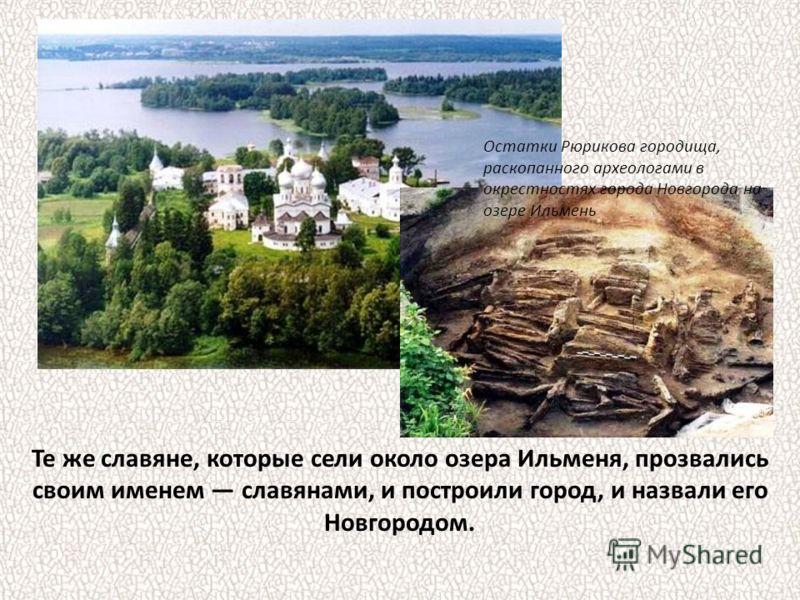 Те же славяне, которые сели около озера Ильменя, прозвались своим именем славянами, и построили город, и назвали его Новгородом. Остатки Рюрикова городища, раскопанного археологами в окрестностях города Новгорода на озере Ильмень