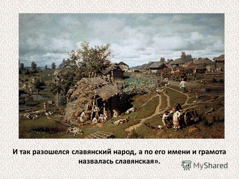 И так разошелся славянский народ, а по его имени и грамота назвалась славянская».
