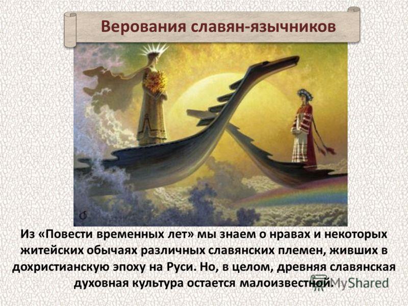 Из «Повести временных лет» мы знаем о нравах и некоторых житейских обычаях различных славянских племен, живших в дохристианскую эпоху на Руси. Но, в целом, древняя славянская духовная культура остается малоизвестной. Верования славян-язычников