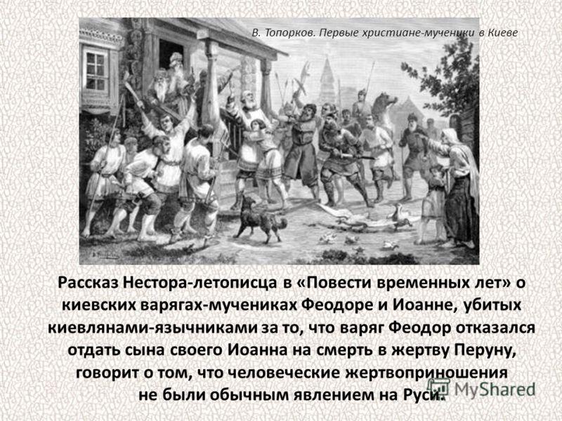 Рассказ Нестора-летописца в «Повести временных лет» о киевских варягах-мучениках Феодоре и Иоанне, убитых киевлянами-язычниками за то, что варяг Феодор отказался отдать сына своего Иоанна на смерть в жертву Перуну, говорит о том, что человеческие жер