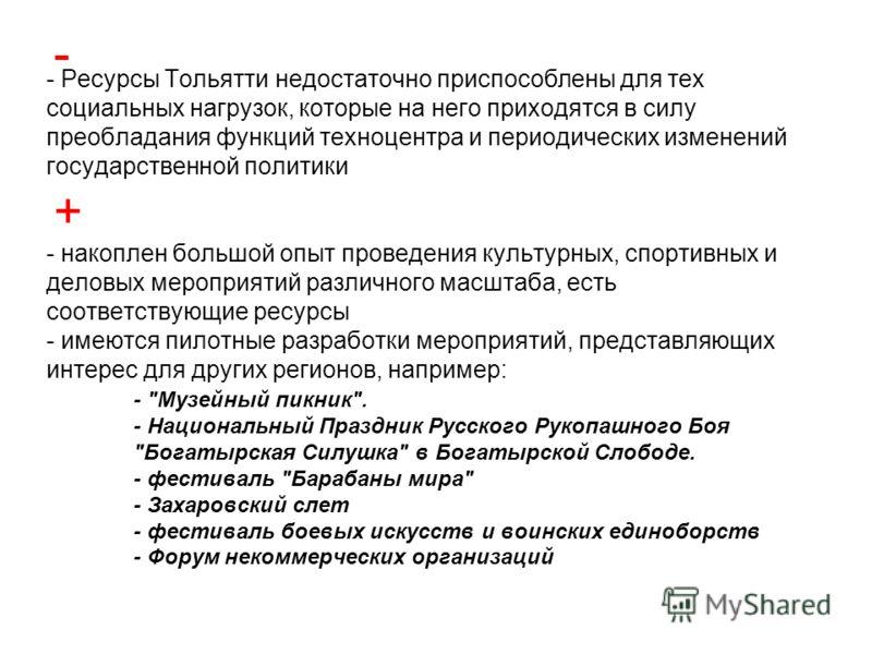 - Ресурсы Тольятти недостаточно приспособлены для тех социальных нагрузок, которые на него приходятся в силу преобладания функций техноцентра и периодических изменений государственной политики - накоплен большой опыт проведения культурных, спортивных