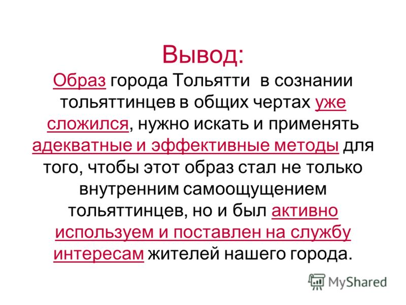 Вывод: Образ города Тольятти в сознании тольяттинцев в общих чертах уже сложился, нужно искать и применять адекватные и эффективные методы для того, чтобы этот образ стал не только внутренним самоощущением тольяттинцев, но и был активно используем и