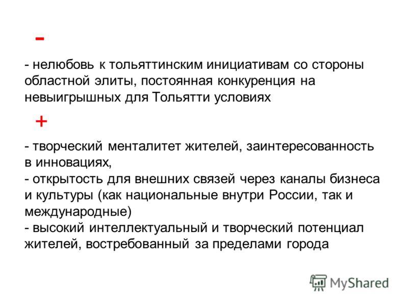 - нелюбовь к тольяттинским инициативам со стороны областной элиты, постоянная конкуренция на невыигрышных для Тольятти условиях - творческий менталитет жителей, заинтересованность в инновациях, - открытость для внешних связей через каналы бизнеса и к