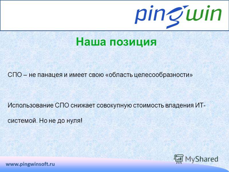 Наша позиция www.pingwinsoft.ru СПО – не панацея и имеет свою «область целесообразности» Использование СПО снижает совокупную стоимость владения ИТ- системой. Но не до нуля!