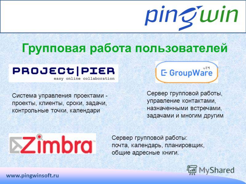 www.pingwinsoft.ru Групповая работа пользователей Система управления проектами - проекты, клиенты, сроки, задачи, контрольные точки, календари Сервер групповой работы, управление контактами, назначенными встречами, задачами и многим другим Сервер гру