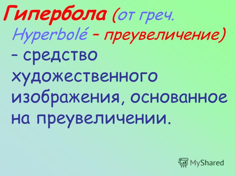 Гипербола (от греч. Hyperbolé – преувеличение) – средство художественного изображения, основанное на преувеличении.