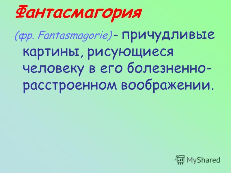 Фантасмагория (фр. Fantasmagorie) – причудливые картины, рисующиеся человеку в его болезненно- расстроенном воображении.