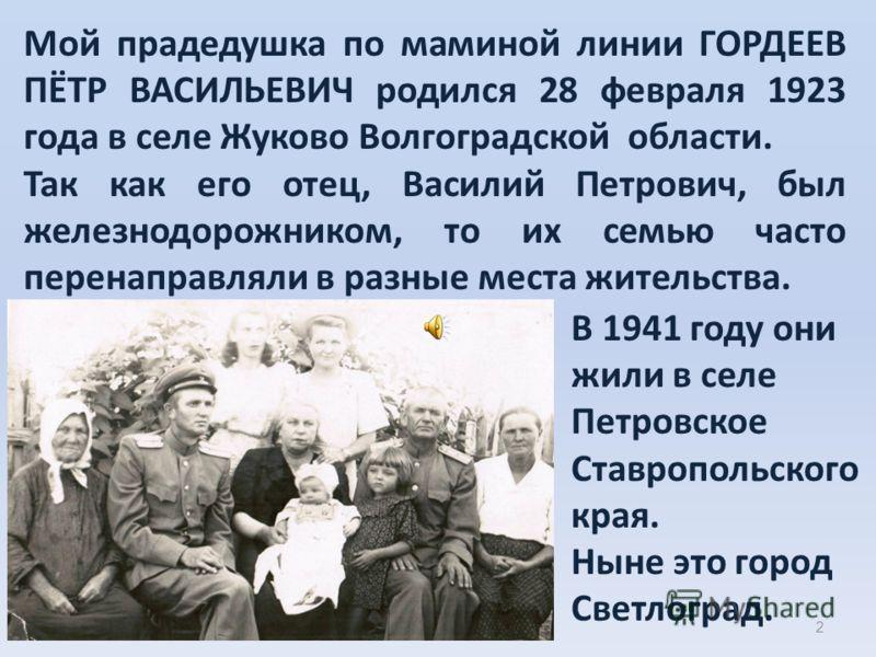 2 Мой прадедушка по маминой линии ГОРДЕЕВ ПЁТР ВАСИЛЬЕВИЧ родился 28 февраля 1923 года в селе Жуково Волгоградской области. Так как его отец, Василий Петрович, был железнодорожником, то их семью часто перенаправляли в разные места жительства. В 1941