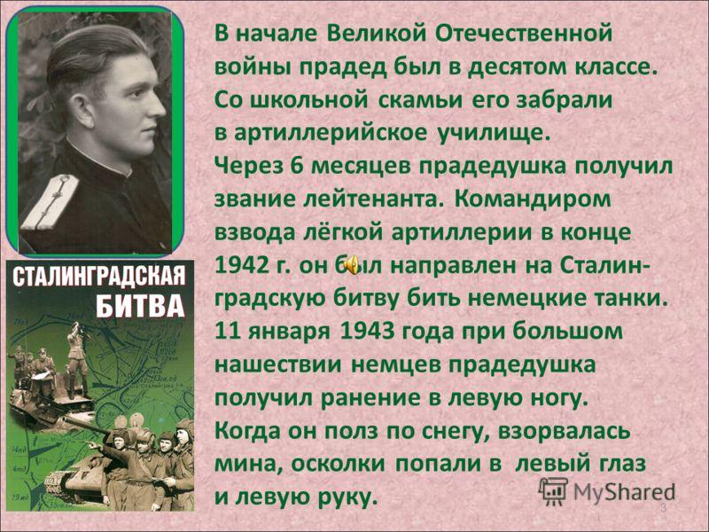 3 В начале Великой Отечественной войны прадед был в десятом классе. Со школьной скамьи его забрали в артиллерийское училище. Через 6 месяцев прадедушка получил звание лейтенанта. Командиром взвода лёгкой артиллерии в конце 1942 г. он был направлен на