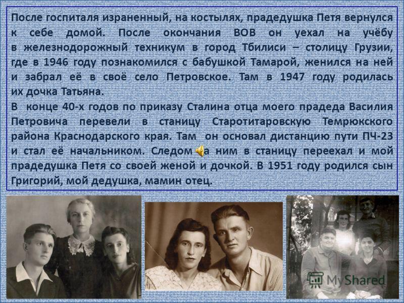 5 После госпиталя израненный, на костылях, прадедушка Петя вернулся к себе домой. После окончания ВОВ он уехал на учёбу в железнодорожный техникум в город Тбилиси – столицу Грузии, где в 1946 году познакомился с бабушкой Тамарой, женился на ней и заб