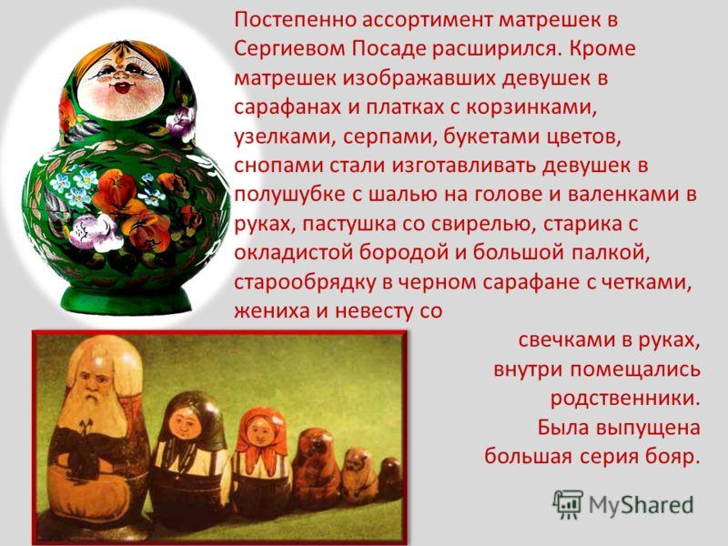 Постепенно ассортимент матрешек в Сергиевом Посаде расширился. Кроме матрешек изображавших девушек в сарафанах и платках с корзинками, узелками, серпами, букетами цветов, снопами стали изготавливать девушек в полушубке с шалью на голове и валенками в