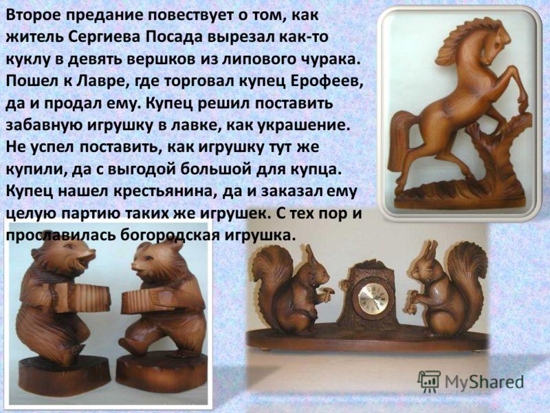 Второе предание повествует о том, как житель Сергиева Посада вырезал как-то куклу в девять вершков из липового чурака. Пошел к Лавре, где торговал купец Ерофеев, да и продал ему. Купец решил поставить забавную игрушку в лавке, как украшение. Не успел