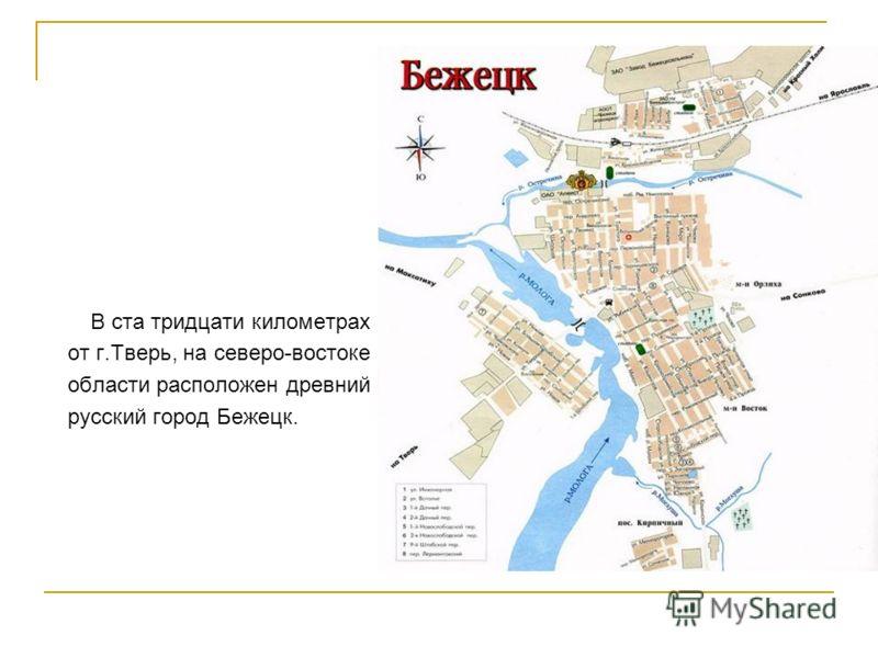 В ста тридцати километрах от г.Тверь, на северо-востоке области расположен древний русский город Бежецк.