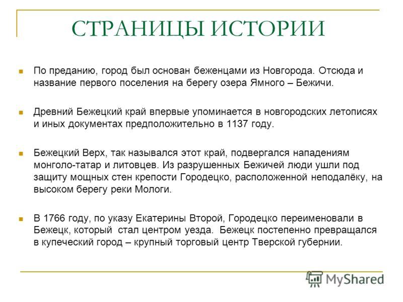 СТРАНИЦЫ ИСТОРИИ По преданию, город был основан беженцами из Новгорода. Отсюда и название первого поселения на берегу озера Ямного – Бежичи. Древний Бежецкий край впервые упоминается в новгородских летописях и иных документах предположительно в 1137