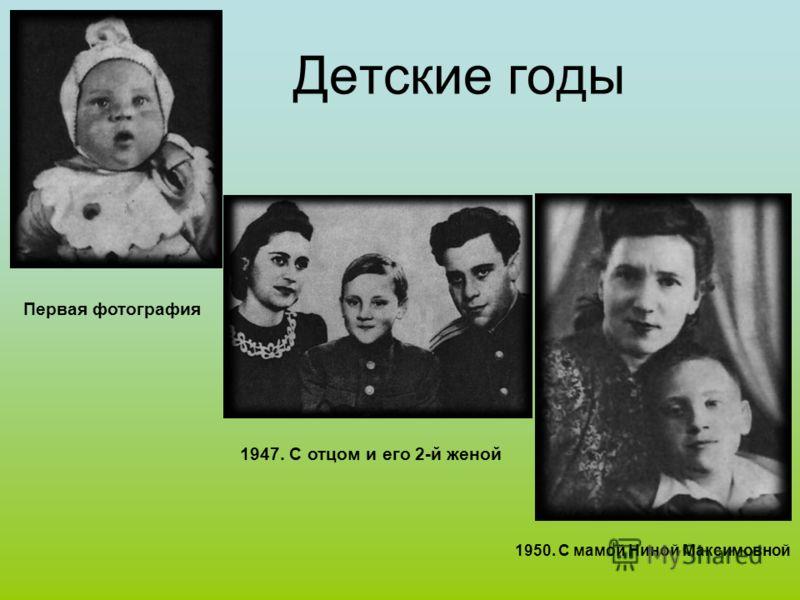 Детские годы Первая фотография 1947. С отцом и его 2-й женой 1950. С мамой Ниной Максимовной