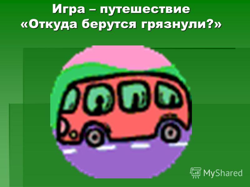 Игра – путешествие «Откуда берутся грязнули?»