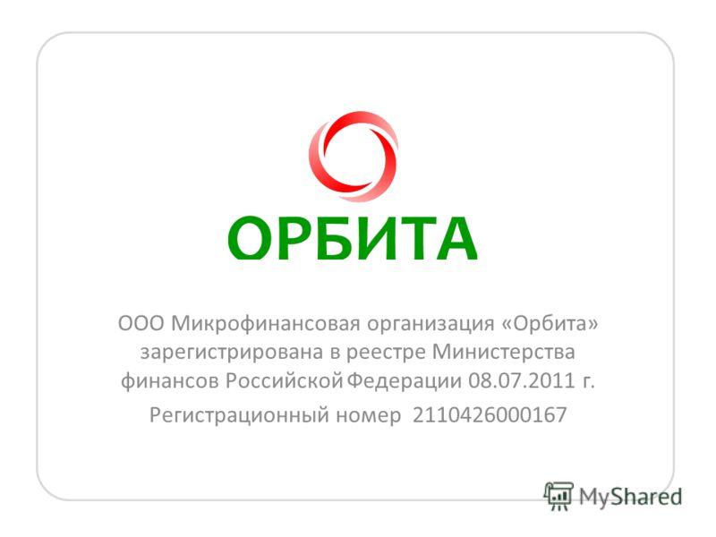 ООО Микрофинансовая организация «Орбита» зарегистрирована в реестре Министерства финансов Российской Федерации 08.07.2011 г. Регистрационный номер 2110426000167