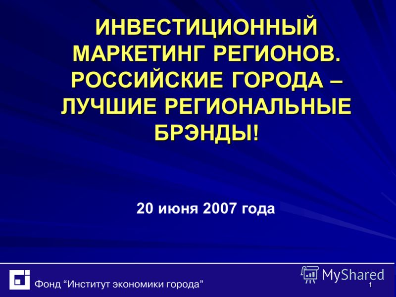 1 ИНВЕСТИЦИОННЫЙ МАРКЕТИНГ РЕГИОНОВ. РОССИЙСКИЕ ГОРОДА – ЛУЧШИЕ РЕГИОНАЛЬНЫЕ БРЭНДЫ! 20 июня 2007 года