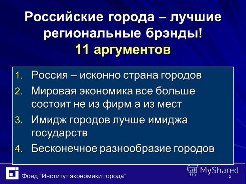 3 Российские города – лучшие региональные брэнды! 11 аргументов 1. Россия – исконно страна городов 2. Мировая экономика все больше состоит не из фирм а из мест 3. Имидж городов лучше имиджа государств 4. Бесконечное разнообразие городов