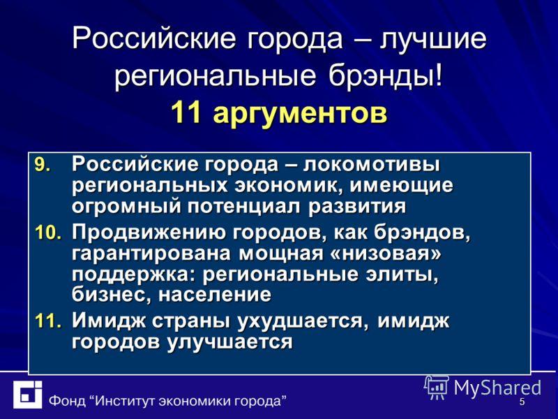 5 Российские города – лучшие региональные брэнды! 11 аргументов 9. Российские города – локомотивы региональных экономик, имеющие огромный потенциал развития 10. Продвижению городов, как брэндов, гарантирована мощная «низовая» поддержка: региональные