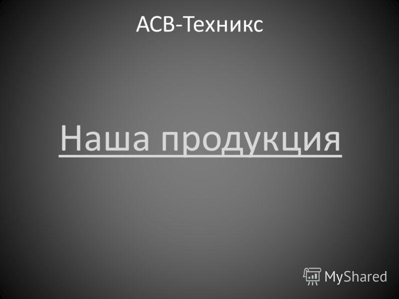 АСВ-Техникс Наша продукция