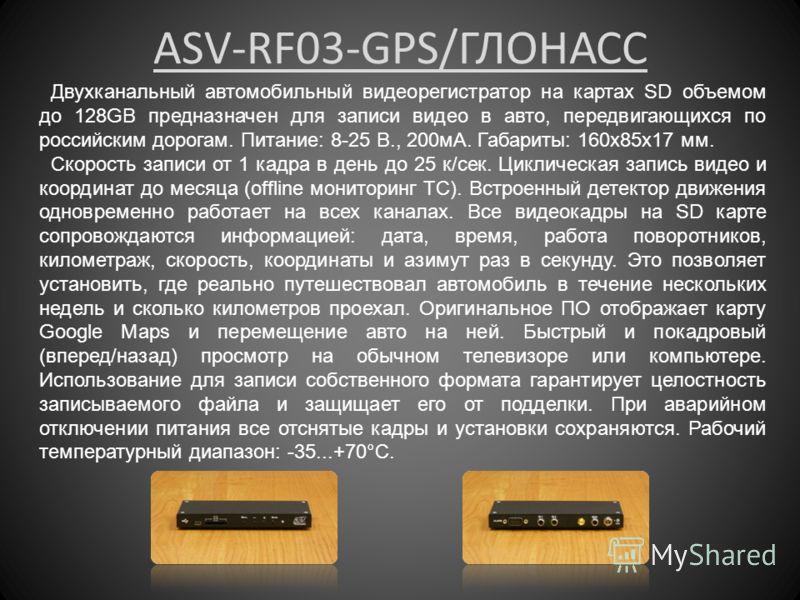 ASV-RF03-GPS/ГЛОНАСС Двухканальный автомобильный видеорегистратор на картах SD объемом до 128GB предназначен для записи видео в авто, передвигающихся по российским дорогам. Питание: 8-25 В., 200мА. Габариты: 160x85x17 мм. Скорость записи от 1 кадра в
