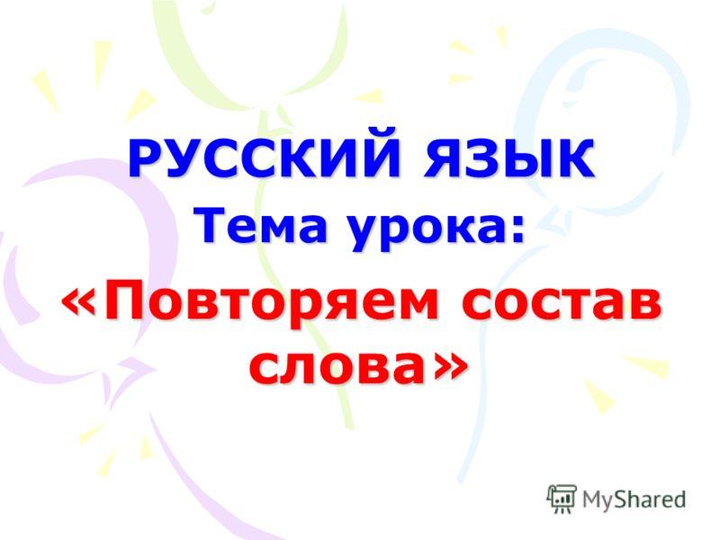 Тема урока: «Повторяем состав слова» РУССКИЙ ЯЗЫК