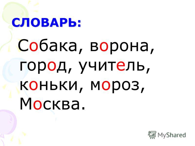 СЛОВАРЬ: Собака, ворона, город, учитель, коньки, мороз, Москва.