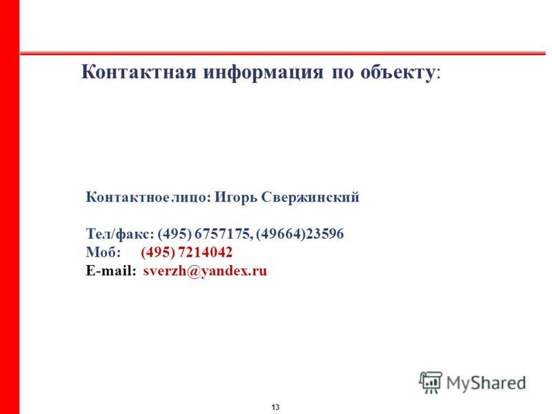 13 Контактное лицо: Игорь Свержинский Тел/факс: (495) 6757175, (49664)23596 Моб:(495) 7214042 E-mail: sverzh@yandex.ru Контактная информация по объекту: