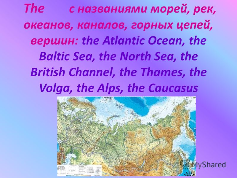 The с названиями морей, рек, океанов, каналов, горных цепей, вершин: the Atlantic Ocean, the Baltic Sea, the North Sea, the British Channel, the Thames, the Volga, the Alps, the Caucasus