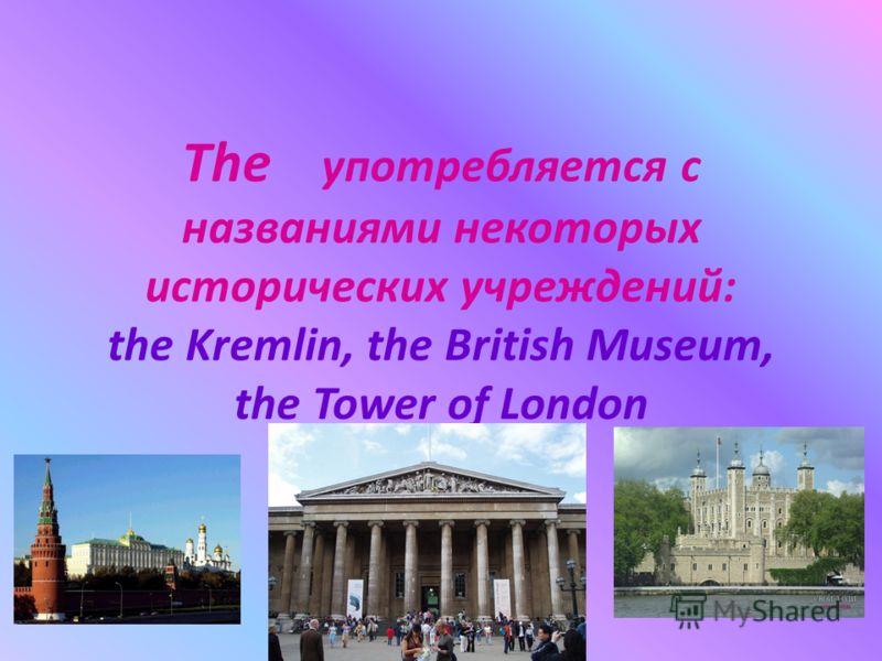 The употребляется с названиями некоторых исторических учреждений: the Kremlin, the British Museum, the Tower of London