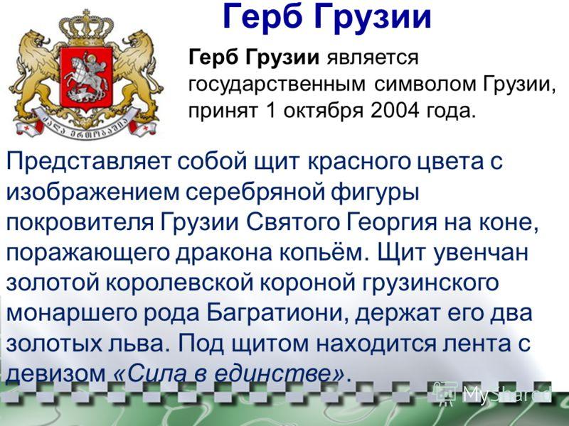 Герб Грузии Представляет собой щит красного цвета с изображением серебряной фигуры покровителя Грузии Святого Георгия на коне, поражающего дракона копьём. Щит увенчан золотой королевской короной грузинского монаршего рода Багратиони, держат его два з