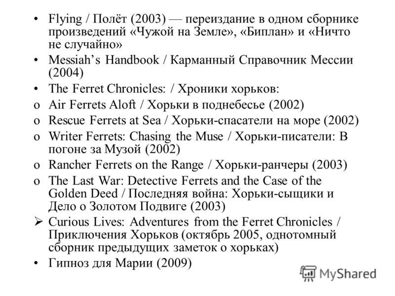 Flying / Полёт (2003) переиздание в одном сборнике произведений «Чужой на Земле», «Биплан» и «Ничто не случайно» Messiahs Handbook / Карманный Справочник Мессии (2004) The Ferret Chronicles: / Хроники хорьков: oAir Ferrets Aloft / Хорьки в поднебесье
